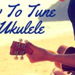 The Basics Of How To Tune A Ukulele