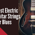 5 Best Electric Guitar Strings for Blues