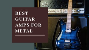 Best Guitar Amps for Metal