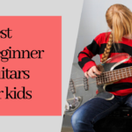 What are some of the best beginner guitars for kids?