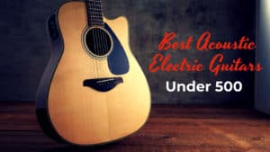 Best Acoustic Electric Guitars Under 500